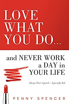 Love What You Do...and Never Work a Day in Your Life: Always Wear Lipstick--Especially Red by [Spencer, Penny]