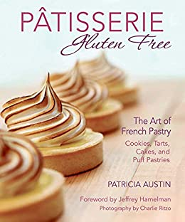 Pâtisserie Gluten Free: The Art of French Pastry: Cookies, Tarts, Cakes, and Puff Pastries by [Austin, Patricia]