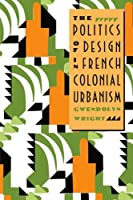 The Politics of Design in French Colonial Urbanism by Gwendolyn Wright(1991-09-24)