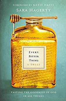 Every Bitter Thing Is Sweet: Tasting the Goodness of God in All Things by [Hagerty, Sara, Katie Davis]