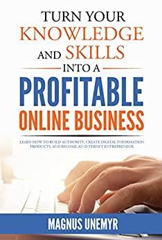 Turn Your Knowledge and Skills Into a Profitable Online Business: Learn how to build authority, create digital information products, and become an Internet ... and Entrepreneurship Series Book 2) by [Unemyr, Magnus]
