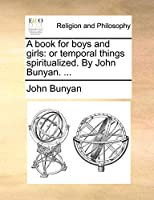 A Book for Boys and Girls: Or Temporal Things Spiritualized. by John Bunyan. ...