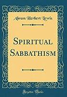 Spiritual Sabbathism (Classic Reprint)