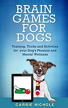 Brain Games for Dogs: Training, Tricks and Activities for your Dog's Physical and Mental wellness( Dog training, Puppy training,Pet training books, Puppy ... games for dogs, How to train a dog Book 1) by [Nichole, Carrie]