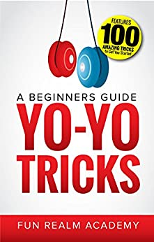 Yo-Yo Tricks: A Beginners Guide: Features 100 Amazing Tricks to Get You Started by [Academy, Fun Realm]