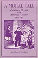 A Moral Tale: Children's Fiction and American Culture, 1820-1860