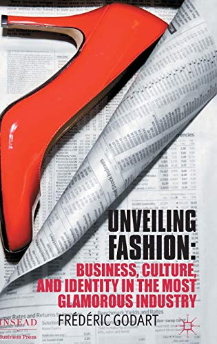 Download Unveiling Fashion: Business, Culture, and Identity in the Most Glamorous Industry (INSEAD Business Press) 0230358357