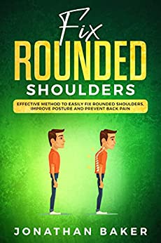 Fix Rounded Shoulders: Effective Method To Easily Fix Rounded Shoulders, Improve Posture And Prevent Back Pain by [Baker, Jonathan]