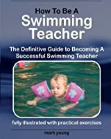 How To Be A Swimming Teacher: The Definitive Guide To Becoming A Successful Swimming Teacher by Mark Young(2011-09-28)