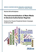 The Instrumentalisation of Mass Media in Electoral Authoritarian Regimes: Evidence From Russia'S Presidential Election Campaigns Of 2000 And 2008 (Soviet Postsoviet Politics Soc)