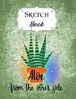 Sketch Book: Cactus   Sketchbook   Scetchpad for Drawing or Doodling   Notebook Pad for Creative Artists   Aloe From The Other Side