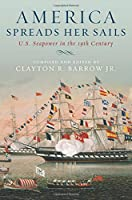 America Spreads Her Sails: U. S. Seapower in the 19th Century