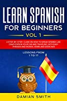 Learn Spanish for Beginners: : Vol 1|A step-by-step-guide on how to speak Spanish like crazy even in your car and traveling, with easy phrases and words, verbs and exercises.