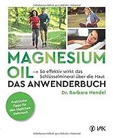 Magnesium Oil - Das Anwenderbuch: So effektiv wirkt das Schluesselmineral ueber die Haut