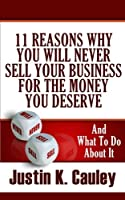 11 Reasons Why You Will Never Sell Your Business for the Money You Deserve: And What to Do About It