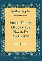 Pierre Puget, Décorateur Naval Et Mariniste (Classic Reprint)