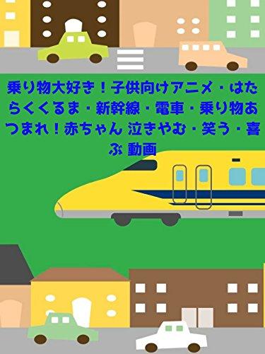 乗り物大好き!子供向けアニメ・はたらくくるま・新幹線・電車・乗り物あつまれ!赤ちゃん 泣きやむ・笑う・喜ぶ 動画
