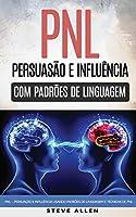 Pnl – persuação e influência usando padrões de linguagem e técnicas de PNL: Como persuadir, influenciar e manipular usando padrões de linguagem e técnicas de PNL. Crescimento pessoal