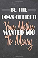 Be The Loan Officer Your Mother Wanted You To Marry: Loan Officer Dot Grid Notebook, Planner or Journal - 110 Dotted Pages - Office Equipment, Supplies - Funny Loan Officer Gift Idea for Christmas or Birthday