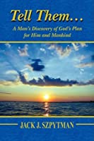 Tell Them: A Man's Discovery of God's Plan for Him and Mankind