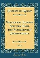Geschichte Europas Seit Dem Ende Des Funfzehnten Jahrhunderts, Vol. 6 (Classic Reprint)