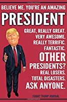 Funny Trump Journal - Believe Me. You're An Amazing President Great, Really Great. Very Awesome. Really Terrific. Other Presidents? Total Disasters. Ask Anyone.: President Appreciation Gift Trump Gag Gift Better Than A Card Notebook