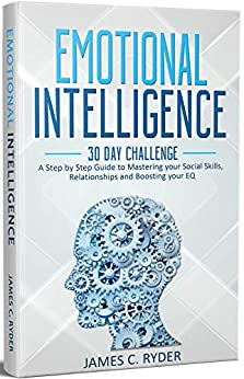 Emotional Intelligence: 30 Day Challenge - A Step by Step Guide to Mastering your Social Skills, Relationships and Boost your EQ: (Social skills, NLP, Body Language, Anger Management, Communication) by [Ryder, James C.]