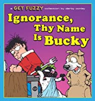 Ignorance, Thy Name Is Bucky: A Get Fuzzy Collection (Volume 13)