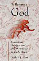 To Become a God: Cosmology,  Sacrifice, and Self-Divinization in Early China (Harvard-Yenching Institute Monograph Series)