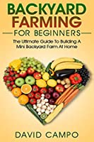 Backyard Farming For Beginners: The Ultimate Guide To Building A Mini Backyard Farm At Home (How to grow organic food, indoor gardening from home, self sustainable farm, gardening for beginners)