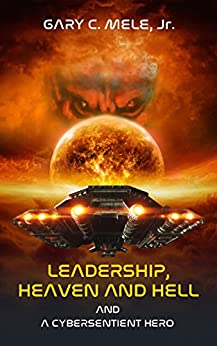 Leadership, Heaven and Hell; and a Cybersentient Hero (The Cybersentient Series) by [Mele Jr., Gary C.]