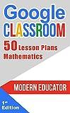 Google Classroom: 50 Mathematic Lesson Plans for Teachers  (Modern Educator - Google Classroom  Book 4) (English Edition)