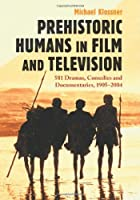 Prehistoric Humans in Film And Television: 581 Dramas, Comedies And Documentaries, 1905–2004