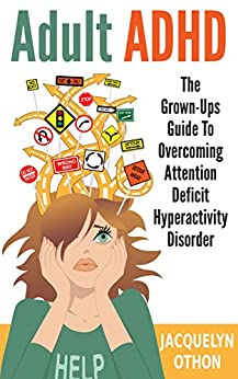 Adult ADHD: The Grown-Up's Guide to Overcoming Attention Deficit Hyperactivity Disorder by [Othon, Jacquelyn]