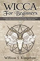 Wicca For Beginners: A Complete Guide To Wiccan Beliefs, Powerful Magic, Witchcraft And Rituals (Starter Guide To Witchcraft and Wiccan Religion, Ultimate Edition)
