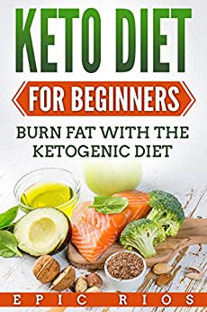 KETO DIET FOR BEGINNERS: Burn Fat With The Ketogenic Diet by [Rios, Epic]
