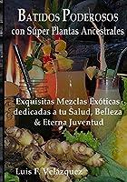 Batidos Poderosos con Súper Plantas Ancestrales: Exquisitas Mezclas Exóticas dedicadas a tu Salud, Belleza, y Eterna Juventud