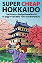 Super Cheap Hokkaido: The Ultimate Budget Travel Guide to Sapporo and the Hokkaido Prefecture (Super Cheap Japan)