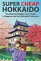 Super Cheap Hokkaido: The Ultimate Budget Travel Guide to Sapporo and the Hokkaido Prefecture (Super Cheap Guides)