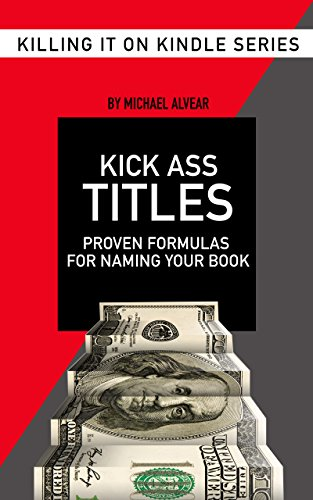 Kick Ass Titles: Proven Formulas For Naming Your Book (Killing It On Kindle 2) (English Edition)