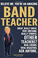 Funny Trump Journal - Believe Me. You're An Amazing Band Teacher Great, Really Great. Very Awesome. Really Terrific. Other Teachers? Total Disasters. Ask Anyone.: Band Teacher Appreciation Gift Trump Gag Gift Better Than A Card Notebook