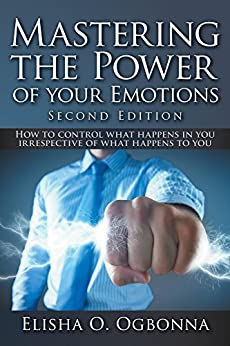 Mastering the Power of your Emotions 2nd Ed: How to control what happens in you irrespective of what happens to you by [Ogbonna, Elisha O.]