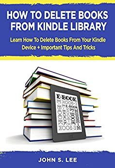 HOW TO DELETE BOOKS FROM KINDLE LIBRARY : Learn How To Delete Books From Your Kindle Device + Important Tips And Tricks by [Lee, John S.]