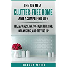 The Joy of a Clutter-Free Home and a Simplified Life: The Japanese Way to Decluttering, Organizing, and Tydying Up