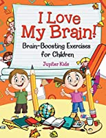 I Love My Brain! (Brain-Boosting Exercises for Children)