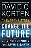 Change the Story, Change the Future: A Living Economy for a Living Earth by David C. Korten(2015-02-02)