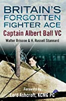 Britain's Forgotten Fighter Ace Captain Ball VC by Walter A. Briscoe H. Russell Stannard(2014-06-15)
