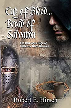 Cup pf Blood... Bread of Salvation (The Dark Ages Saga of Tristan de Saint-Germain Book 5) by [Hirsch, Robert]