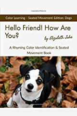 Hello Friend!  How Are You?  Color Learning Seated Movement Edition: Dogs: A Rhyming Color Identification & Seated Movement Book (Hello Friends Colors: Dogs) ペーパーバック