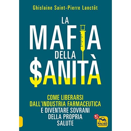 La Mafia della Sanita: Come liberarsi dall'industria farmaceutica e diventare sovrani della propria salute (Italian Edition)